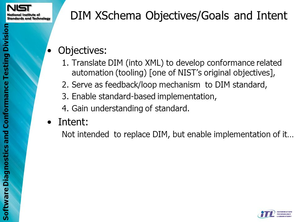 Software Diagnostics and Conformance Testing Division DIM XSchema Objectives/Goals and Intent Objectives: 1.Translate DIM (into XML) to develop conformance related automation (tooling) [one of NISTs original objectives], 2.Serve as feedback/loop mechanism to DIM standard, 3.Enable standard-based implementation, 4.Gain understanding of standard.