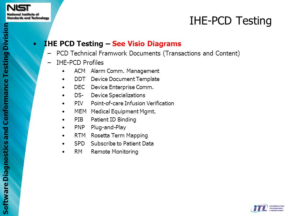 Software Diagnostics and Conformance Testing Division IHE-PCD Testing IHE PCD Testing – See Visio Diagrams –PCD Technical Framwork Documents (Transactions and Content) –IHE-PCD Profiles ACMAlarm Comm.