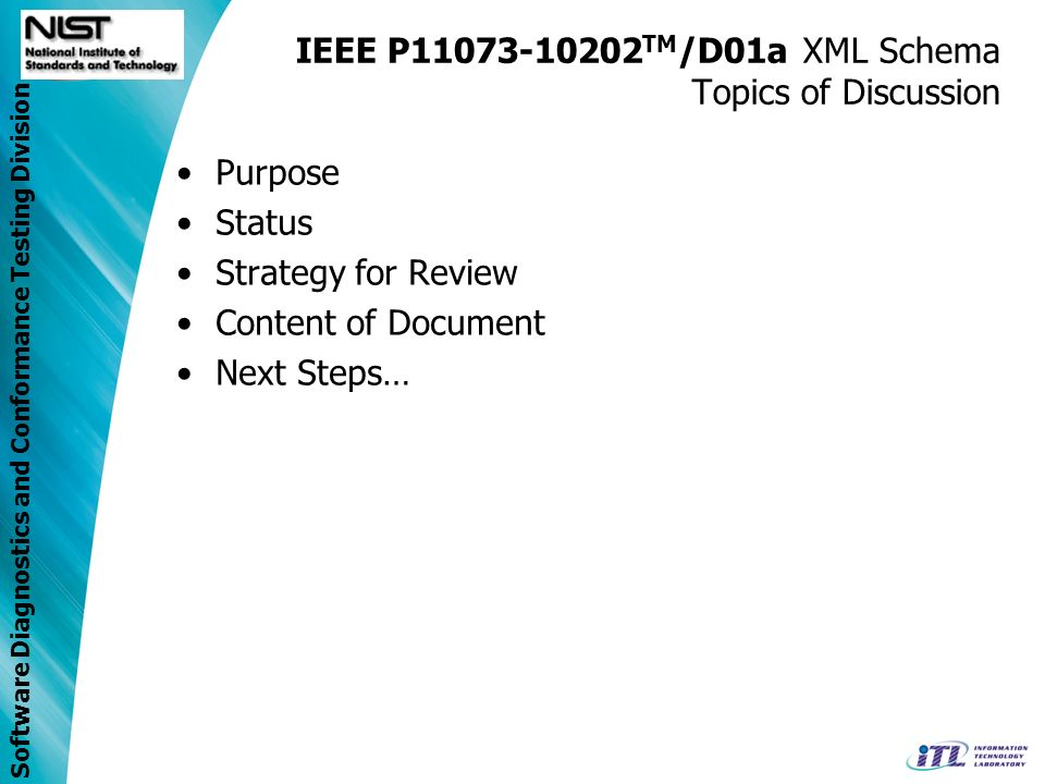 Software Diagnostics and Conformance Testing Division IEEE P11073-10202 TM /D01a XML Schema Topics of Discussion Purpose Status Strategy for Review Content of Document Next Steps…