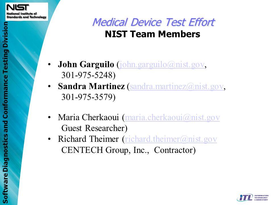 Software Diagnostics and Conformance Testing Division Medical Device Test Effort Medical Device Test Effort NIST Team Members John Garguilo (john.garguilo@nist.gov,john.garguilo@nist.gov 301-975-5248) Sandra Martinez (sandra.martinez@nist.gov,sandra.martinez@nist.gov 301-975-3579) Maria Cherkaoui (maria.cherkaoui@nist.govmaria.cherkaoui@nist.gov Guest Researcher) Richard Theimer (richard.theimer@nist.govrichard.theimer@nist.gov CENTECH Group, Inc., Contractor)
