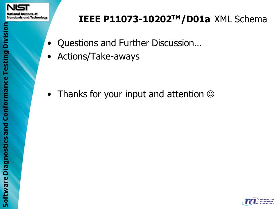 Software Diagnostics and Conformance Testing Division IEEE P11073-10202 TM /D01a XML Schema Questions and Further Discussion… Actions/Take-aways Thanks for your input and attention