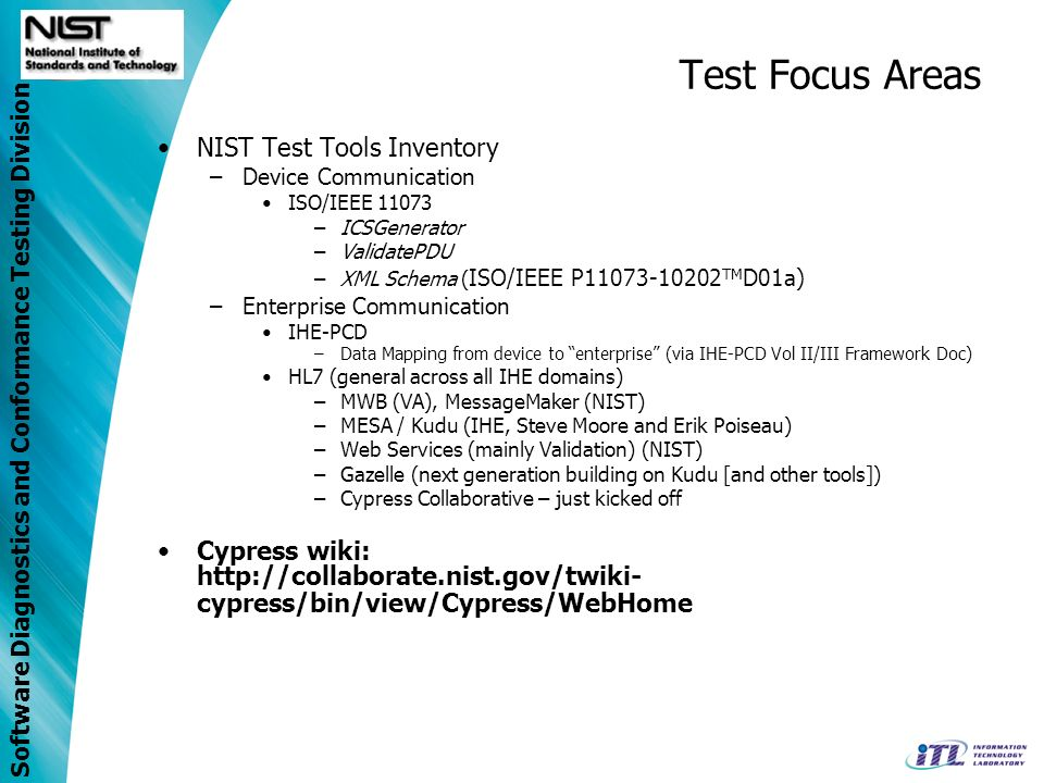 Software Diagnostics and Conformance Testing Division Test Focus Areas NIST Test Tools Inventory –Device Communication ISO/IEEE 11073 –ICSGenerator –ValidatePDU –XML Schema ( ISO/IEEE P11073-10202 TM D01a) –Enterprise Communication IHE-PCD –Data Mapping from device to enterprise (via IHE-PCD Vol II/III Framework Doc) HL7 (general across all IHE domains) –MWB (VA), MessageMaker (NIST) –MESA / Kudu (IHE, Steve Moore and Erik Poiseau) –Web Services (mainly Validation) (NIST) –Gazelle (next generation building on Kudu [and other tools]) –Cypress Collaborative – just kicked off Cypress wiki: http://collaborate.nist.gov/twiki- cypress/bin/view/Cypress/WebHome