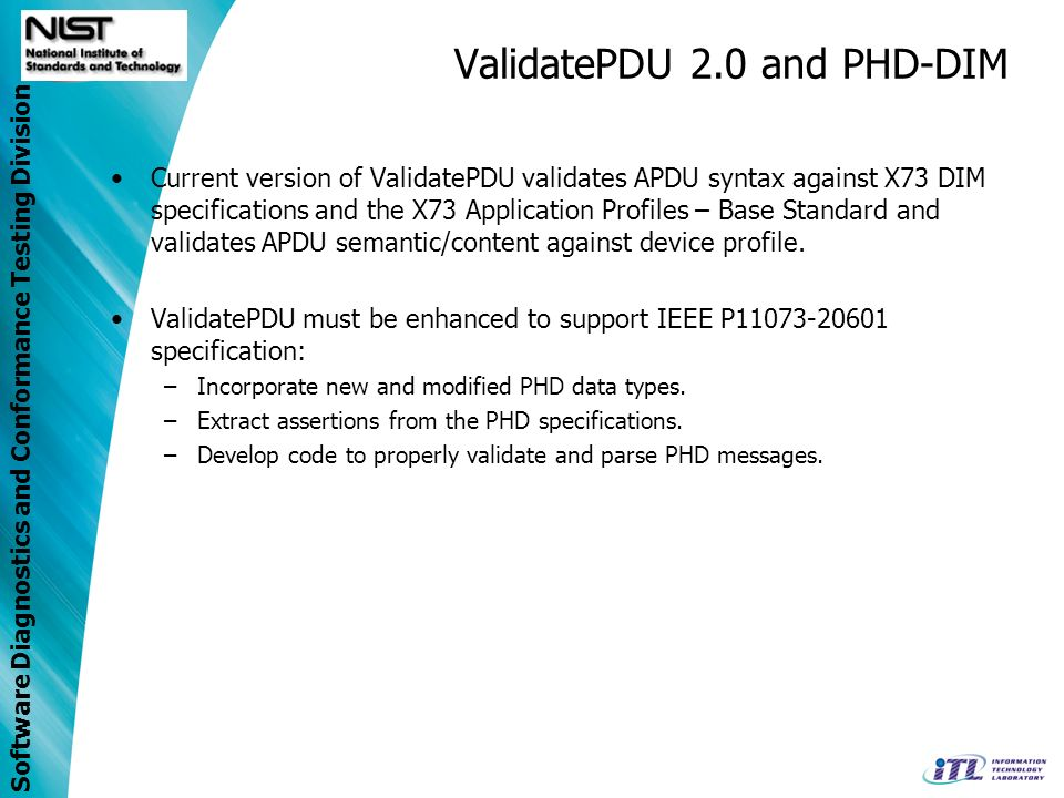 Software Diagnostics and Conformance Testing Division ValidatePDU 2.0 and PHD-DIM Current version of ValidatePDU validates APDU syntax against X73 DIM