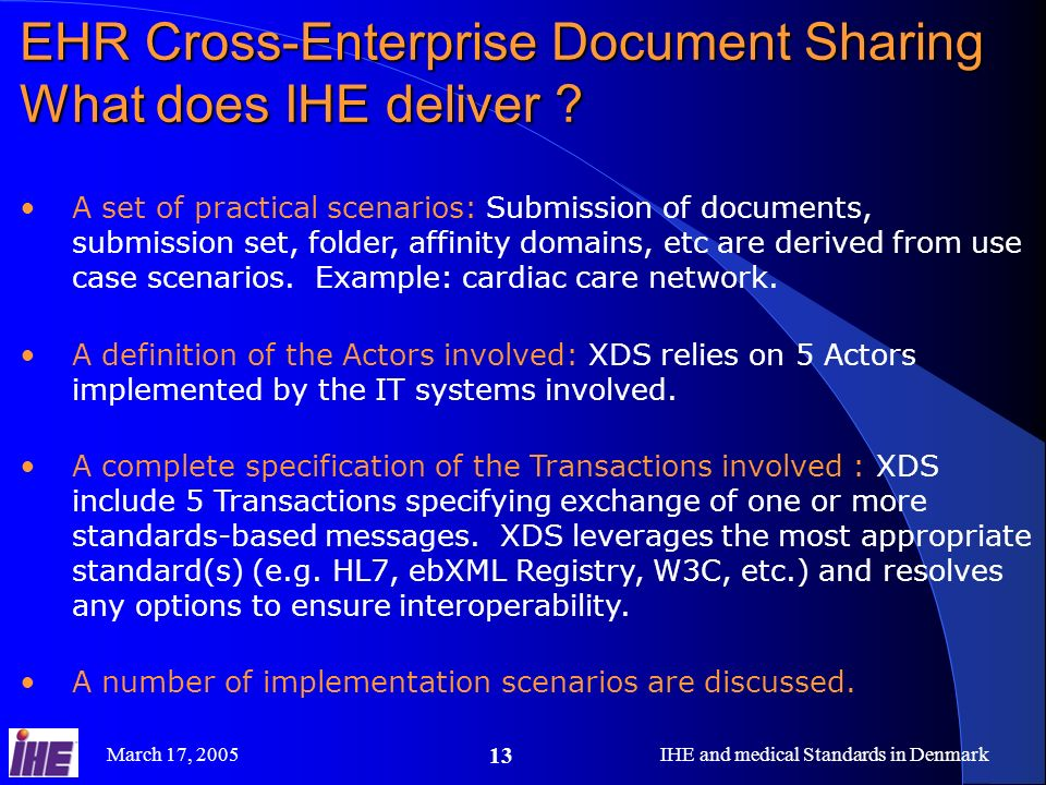 March 17, 2005IHE and medical Standards in Denmark 13 EHR Cross-Enterprise Document Sharing What does IHE deliver ? A set of practical scenarios: Subm