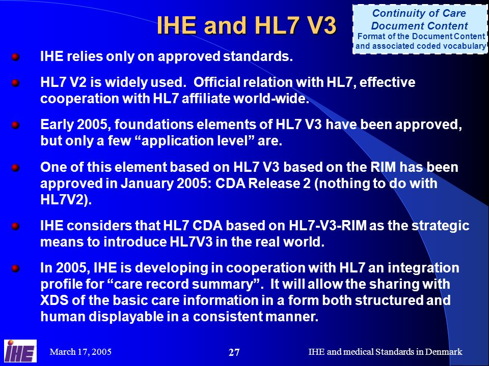 March 17, 2005IHE and medical Standards in Denmark 27 IHE and HL7 V3 Continuity of Care Document Content Format of the Document Content and associated coded vocabulary IHE relies only on approved standards.