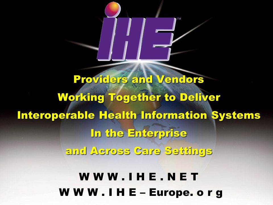March 17, 2005IHE and medical Standards in Denmark 31 W W W. I H E. N E T Providers and Vendors Working Together to Deliver Interoperable Health Infor