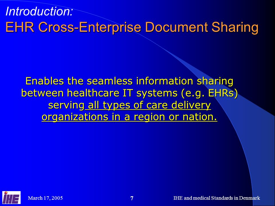 March 17, 2005IHE and medical Standards in Denmark 7 Introduction: EHR Cross-Enterprise Document Sharing Enables the seamless information sharing between healthcare IT systems (e.g.