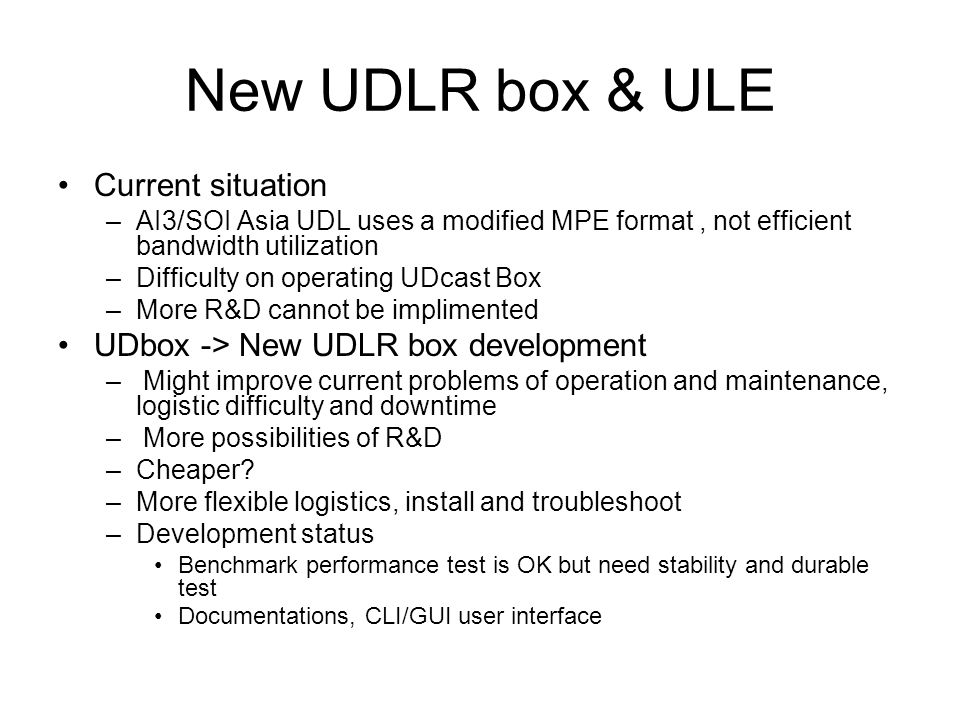 New UDLR box & ULE MPE -> ULE –Improving bandwidth utilization –More standard, more R&D Issues –Test Separate research bandwidth for ULE box test Called for test partners, starting around end-feb to march –tu, unsrat, itc, unsyiah, buet –Logistics Some distribution hubs or from USM or self-install –Budget Next actions –Discuss more details in UDL WG –Propose the plan to Directors meeting