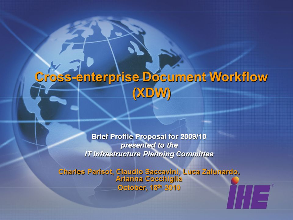 Cross-enterprise Document Workflow (XDW) Brief Profile Proposal for 2009/10 presented to the IT Infrastructure Planning Committee Charles Parisot, Claudio Saccavini, Luca Zalunardo, Arianna Cocchiglia October, 18 th 2010