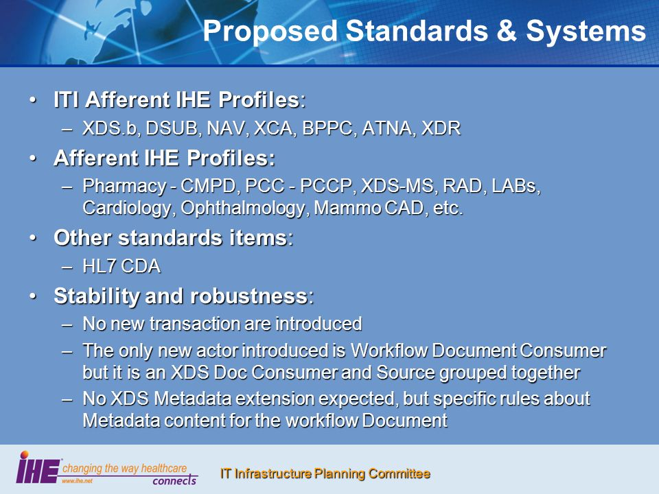 IT Infrastructure Planning Committee Proposed Standards & Systems ITI Afferent IHE Profiles:ITI Afferent IHE Profiles: –XDS.b, DSUB, NAV, XCA, BPPC, ATNA, XDR Afferent IHE Profiles:Afferent IHE Profiles: –Pharmacy - CMPD, PCC - PCCP, XDS-MS, RAD, LABs, Cardiology, Ophthalmology, Mammo CAD, etc.