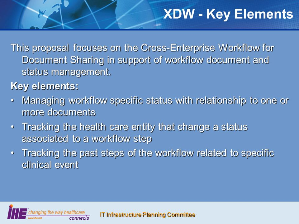 IT Infrastructure Planning Committee XDW - Key Elements This proposal focuses on the Cross-Enterprise Workflow for Document Sharing in support of work