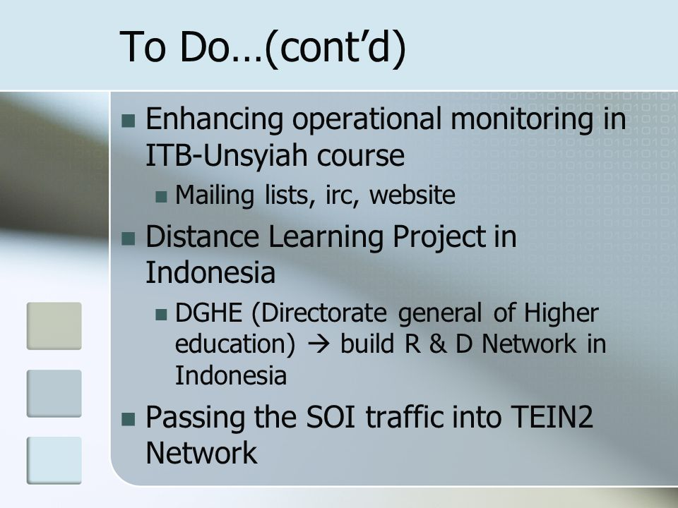 To Do…(contd) Enhancing operational monitoring in ITB-Unsyiah course Mailing lists, irc, website Distance Learning Project in Indonesia DGHE (Directorate general of Higher education) build R & D Network in Indonesia Passing the SOI traffic into TEIN2 Network