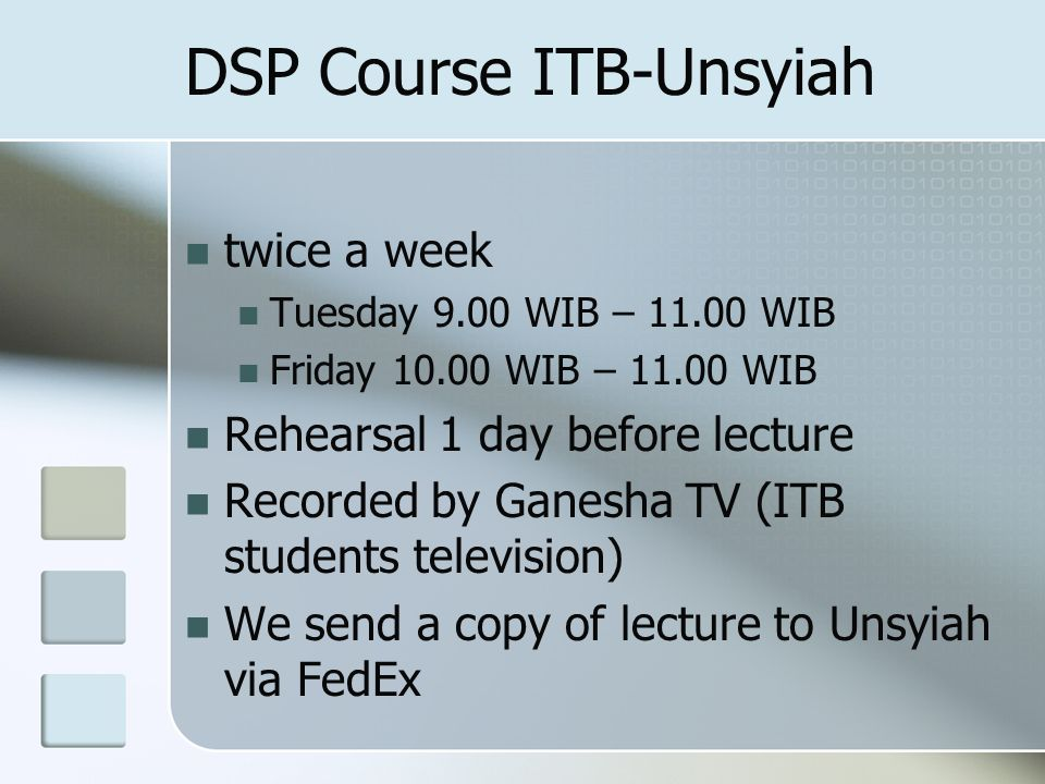 DSP Course ITB-Unsyiah twice a week Tuesday 9.00 WIB – 11.00 WIB Friday 10.00 WIB – 11.00 WIB Rehearsal 1 day before lecture Recorded by Ganesha TV (ITB students television) We send a copy of lecture to Unsyiah via FedEx