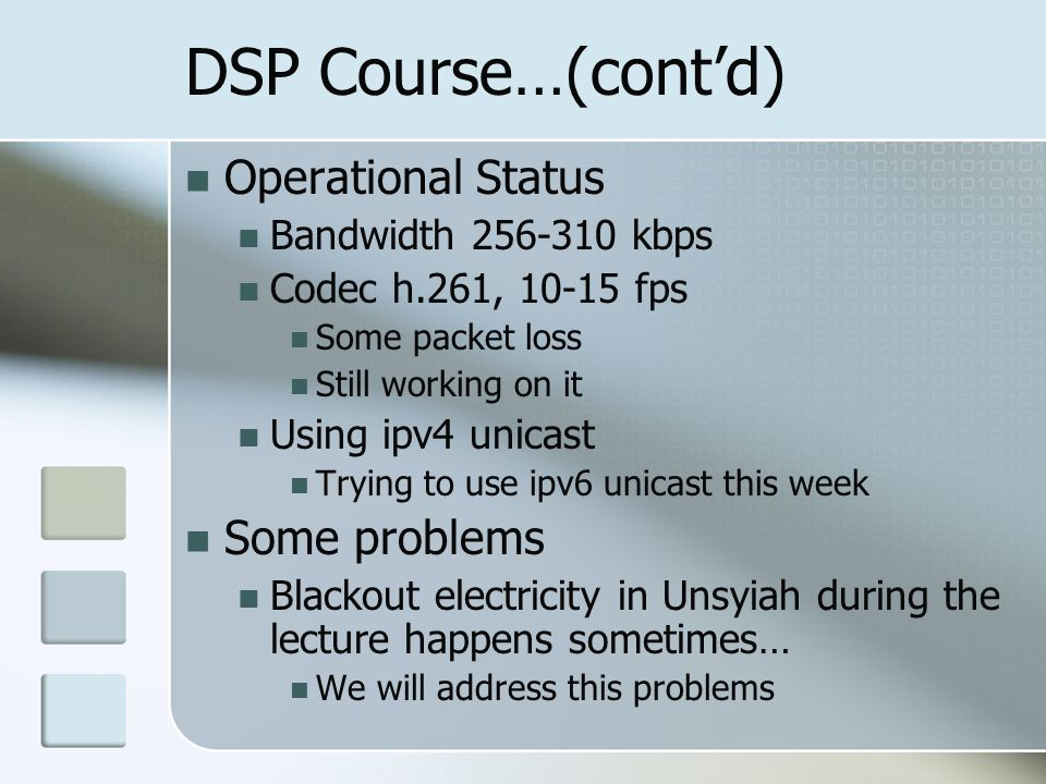 DSP Course…(contd) Operational Status Bandwidth 256-310 kbps Codec h.261, 10-15 fps Some packet loss Still working on it Using ipv4 unicast Trying to use ipv6 unicast this week Some problems Blackout electricity in Unsyiah during the lecture happens sometimes… We will address this problems