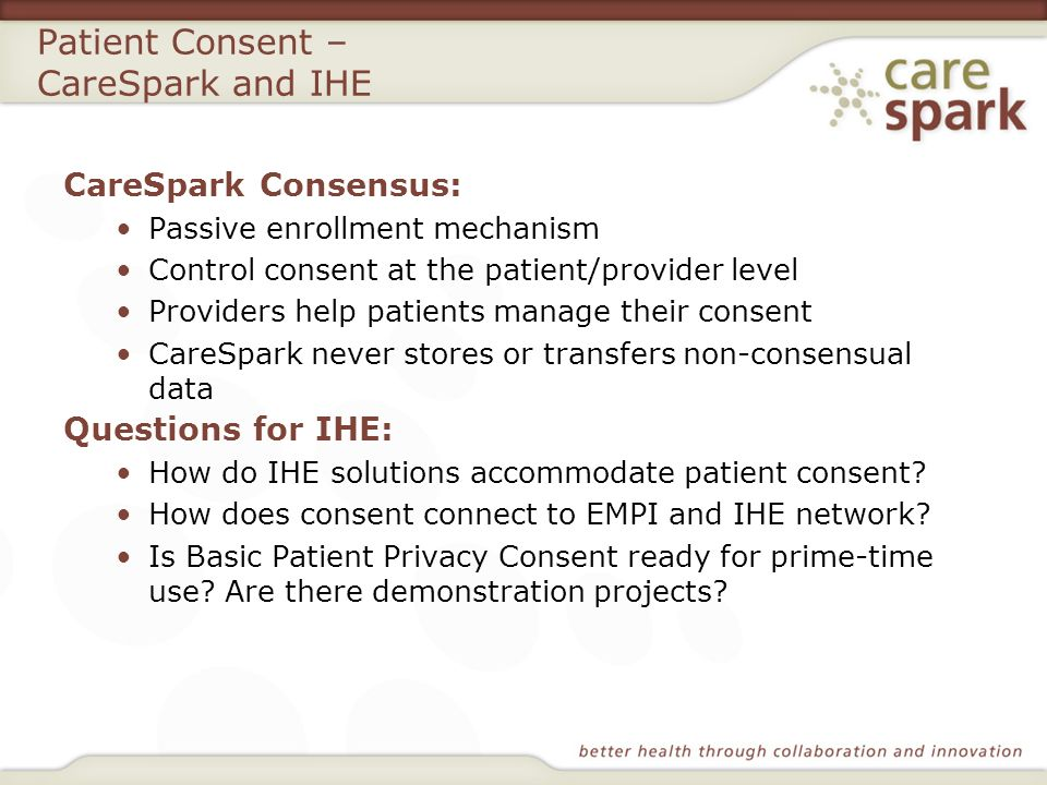 Patient Consent – CareSpark and IHE CareSpark Consensus: Passive enrollment mechanism Control consent at the patient/provider level Providers help pat