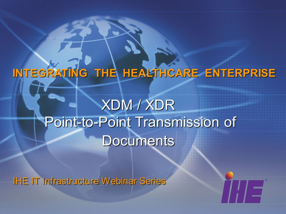 XDM / XDR Point-to-Point Transmission of Documents IHE IT Infrastructure Webinar Series INTEGRATING THE HEALTHCARE ENTERPRISE
