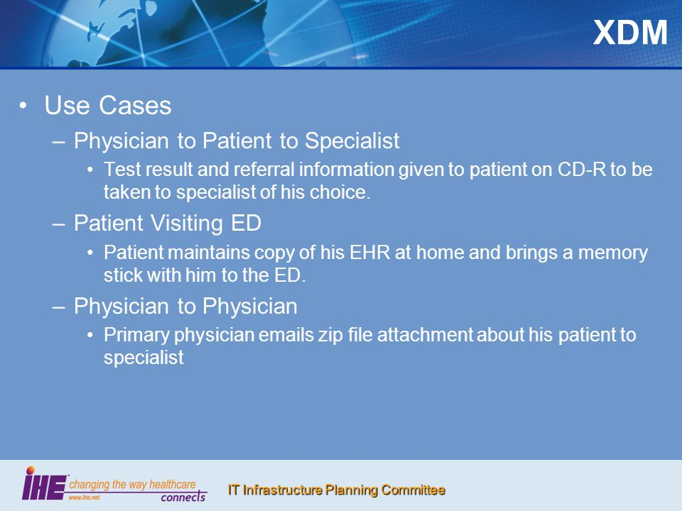 IT Infrastructure Planning Committee XDM Use Cases – –Physician to Patient to Specialist Test result and referral information given to patient on CD-R