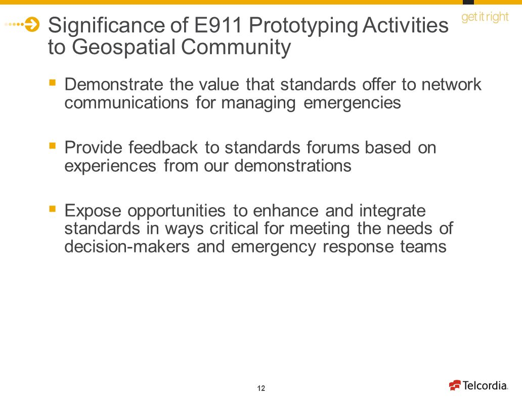 12 Significance of E911 Prototyping Activities to Geospatial Community Demonstrate the value that standards offer to network communications for managing emergencies Provide feedback to standards forums based on experiences from our demonstrations Expose opportunities to enhance and integrate standards in ways critical for meeting the needs of decision-makers and emergency response teams