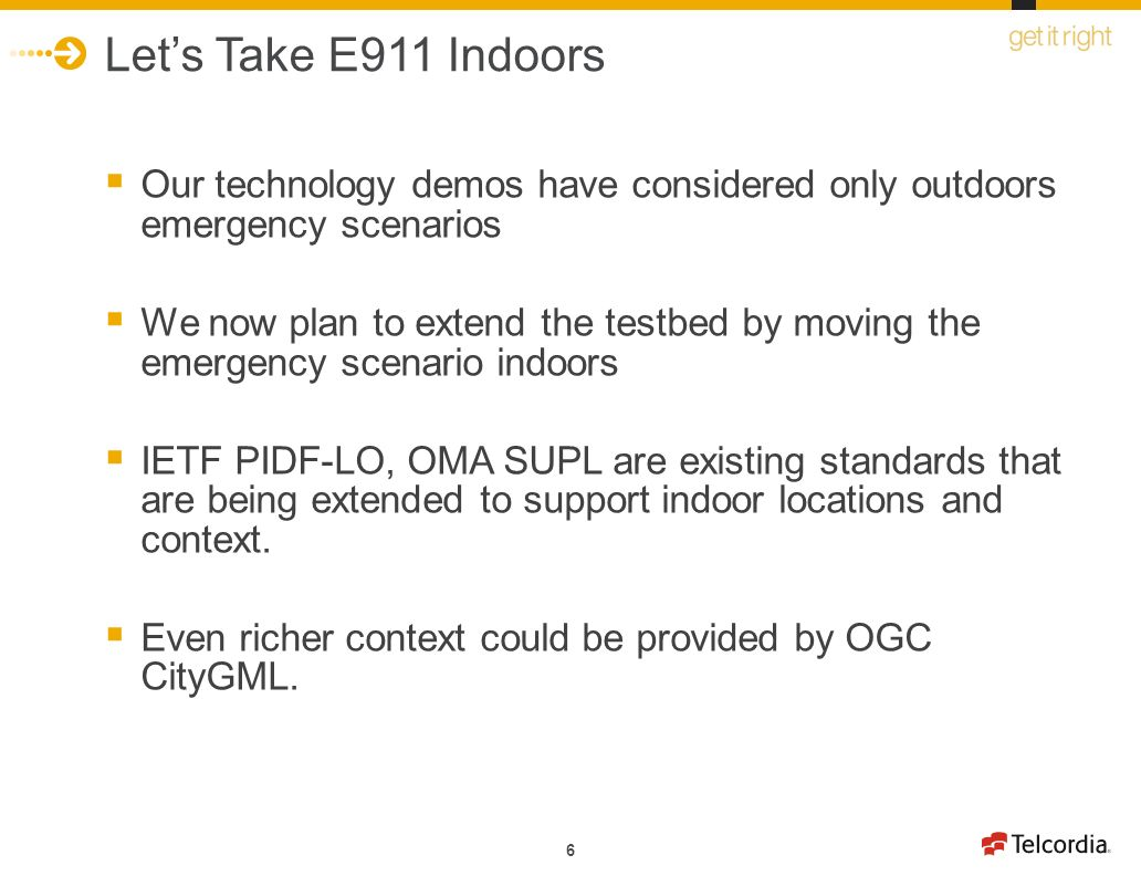 6 Lets Take E911 Indoors Our technology demos have considered only outdoors emergency scenarios We now plan to extend the testbed by moving the emergency scenario indoors IETF PIDF-LO, OMA SUPL are existing standards that are being extended to support indoor locations and context.