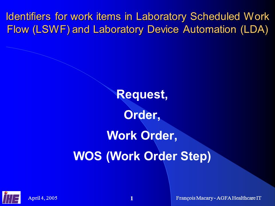 April 4, 2005François Macary - AGFA Healthcare IT 1 Identifiers for work items in Laboratory Scheduled Work Flow (LSWF) and Laboratory Device Automation (LDA) Request, Order, Work Order, WOS (Work Order Step)