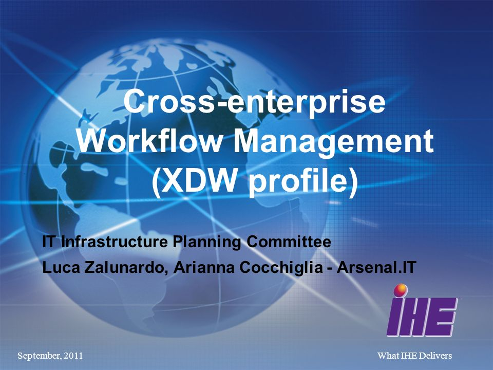 September, 2011What IHE Delivers Cross-enterprise Workflow Management (XDW profile) IT Infrastructure Planning Committee Luca Zalunardo, Arianna Cocchiglia - Arsenal.IT
