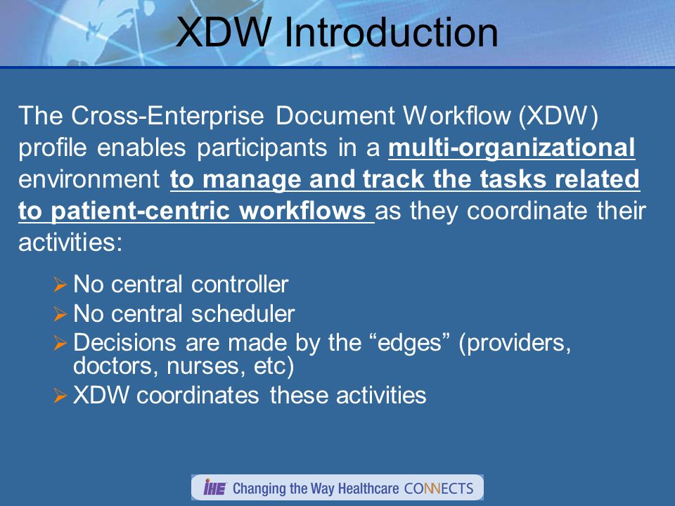 XDW Introduction The Cross-Enterprise Document Workflow (XDW) profile enables participants in a multi-organizational environment to manage and track the tasks related to patient-centric workflows as they coordinate their activities: No central controller No central scheduler Decisions are made by the edges (providers, doctors, nurses, etc) XDW coordinates these activities