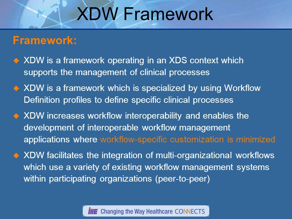 Framework: XDW is a framework operating in an XDS context which supports the management of clinical processes XDW is a framework which is specialized by using Workflow Definition profiles to define specific clinical processes XDW increases workflow interoperability and enables the development of interoperable workflow management applications where workflow-specific customization is minimized XDW facilitates the integration of multi-organizational workflows which use a variety of existing workflow management systems within participating organizations (peer-to-peer) XDW Framework