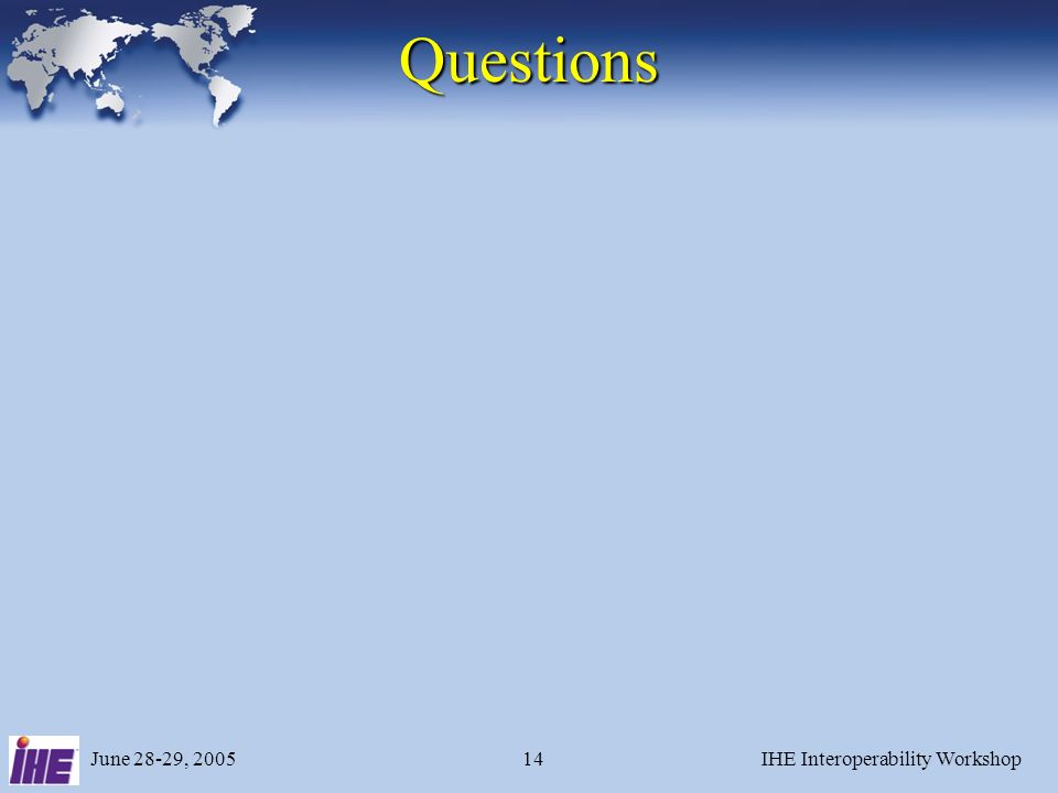 June 28-29, 2005IHE Interoperability Workshop14 Questions