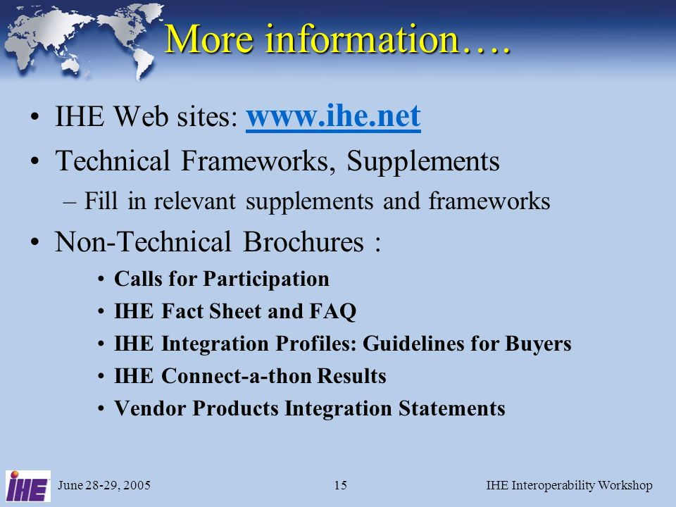 June 28-29, 2005IHE Interoperability Workshop15 More information…. IHE Web sites: www.ihe.net www.ihe.net Technical Frameworks, Supplements –Fill in r