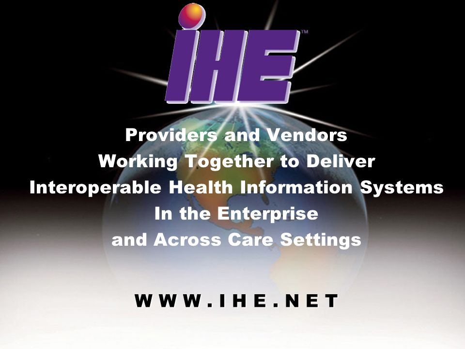 June 28-29, 2005IHE Interoperability Workshop2 W W W. I H E. N E T Providers and Vendors Working Together to Deliver Interoperable Health Information