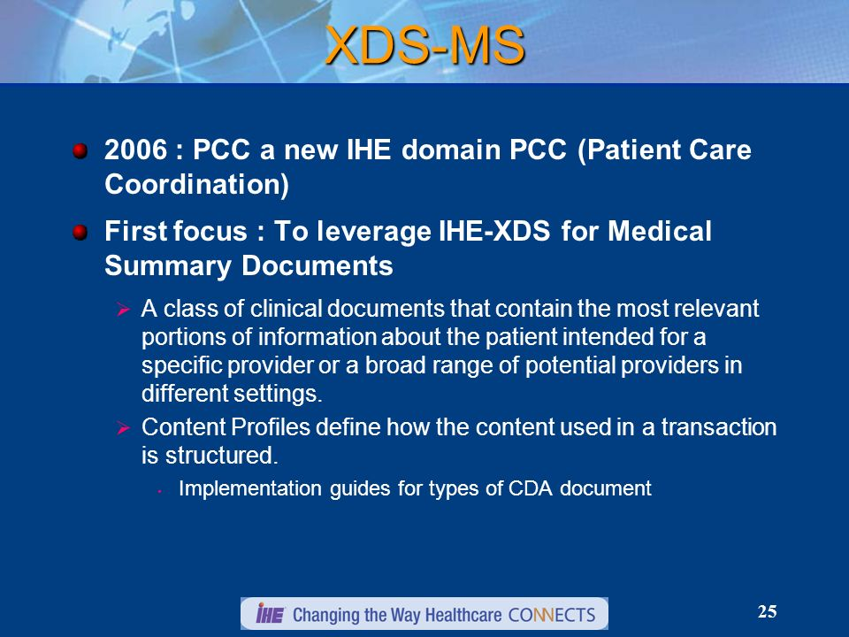 25 XDS-MS 2006 : PCC a new IHE domain PCC (Patient Care Coordination) First focus : To leverage IHE-XDS for Medical Summary Documents A class of clini