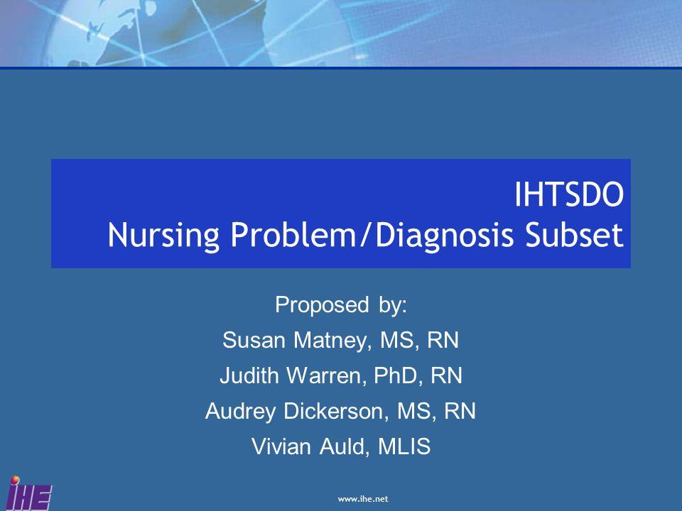 www.ihe.net IHTSDO Nursing Problem/Diagnosis Subset Proposed by: Susan Matney, MS, RN Judith Warren, PhD, RN Audrey Dickerson, MS, RN Vivian Auld, MLI