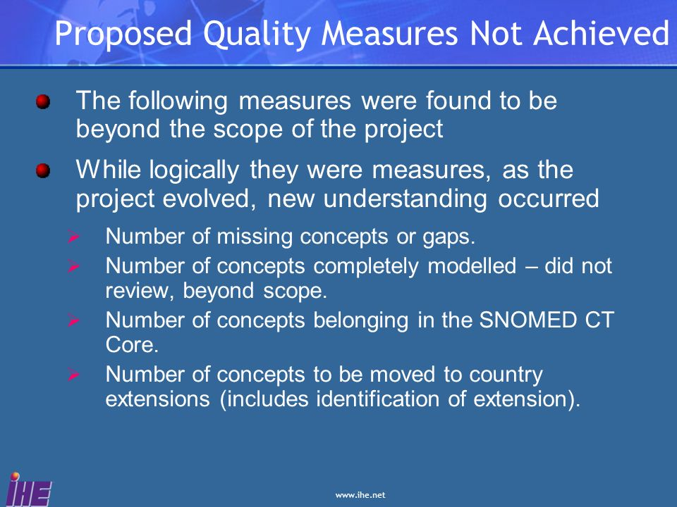 www.ihe.net Proposed Quality Measures Not Achieved The following measures were found to be beyond the scope of the project While logically they were m