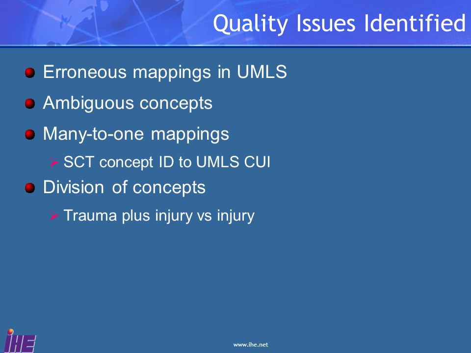www.ihe.net Quality Issues Identified Erroneous mappings in UMLS Ambiguous concepts Many-to-one mappings SCT concept ID to UMLS CUI Division of concep