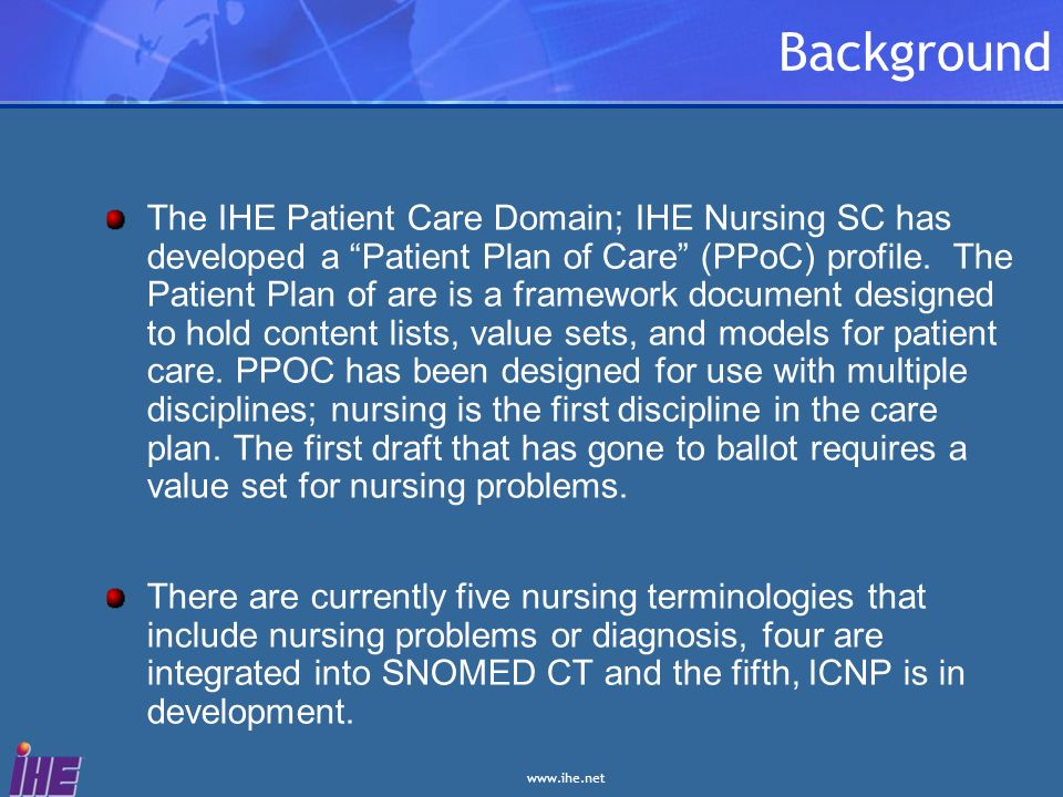 www.ihe.net Background The IHE Patient Care Domain; IHE Nursing SC has developed a Patient Plan of Care (PPoC) profile. The Patient Plan of are is a f