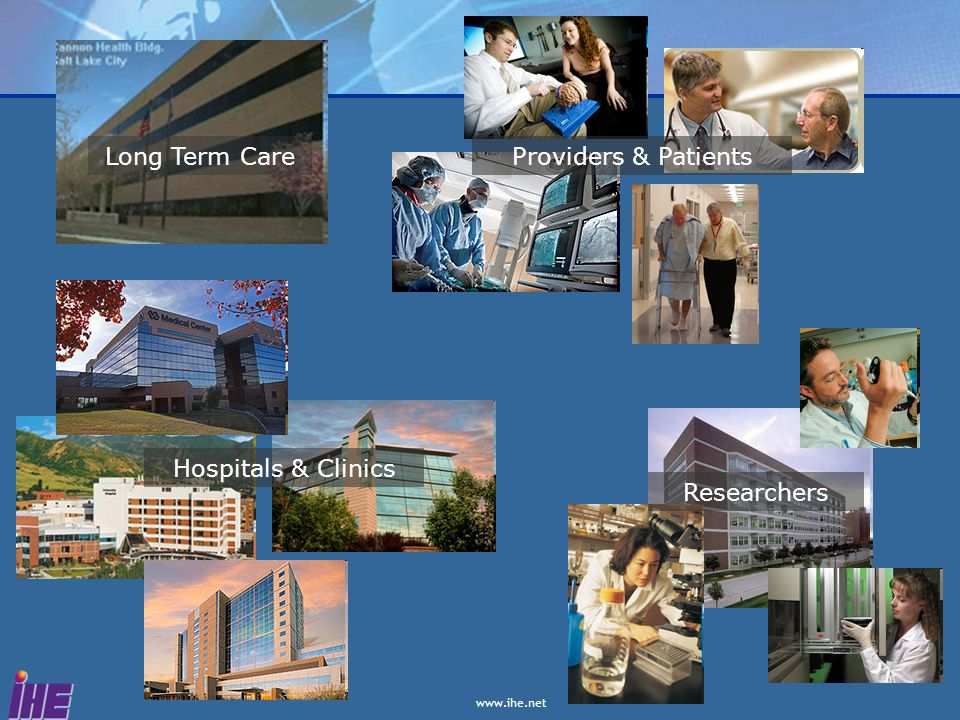 www.ihe.net Researchers Hospitals & Clinics Providers & PatientsLong Term Care