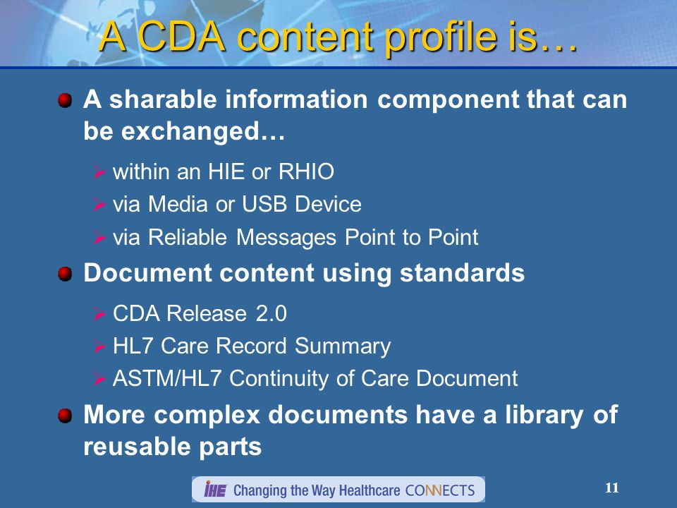 11 A CDA content profile is… A sharable information component that can be exchanged… within an HIE or RHIO via Media or USB Device via Reliable Messages Point to Point Document content using standards CDA Release 2.0 HL7 Care Record Summary ASTM/HL7 Continuity of Care Document More complex documents have a library of reusable parts