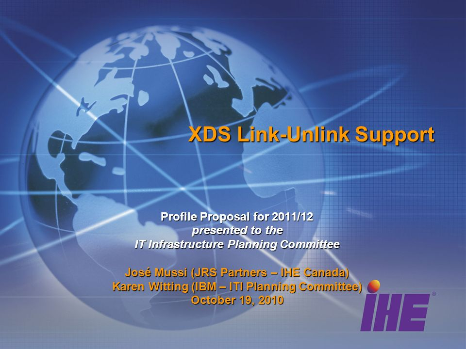 XDS Link-Unlink Support Profile Proposal for 2011/12 presented to the IT Infrastructure Planning Committee José Mussi (JRS Partners – IHE Canada) Karen Witting (IBM – ITI Planning Committee) October 19, 2010