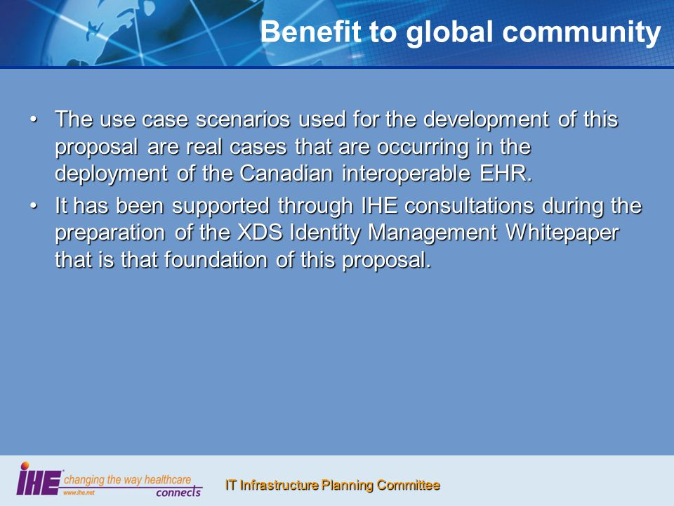 IT Infrastructure Planning Committee Benefit to global community The use case scenarios used for the development of this proposal are real cases that are occurring in the deployment of the Canadian interoperable EHR.The use case scenarios used for the development of this proposal are real cases that are occurring in the deployment of the Canadian interoperable EHR.