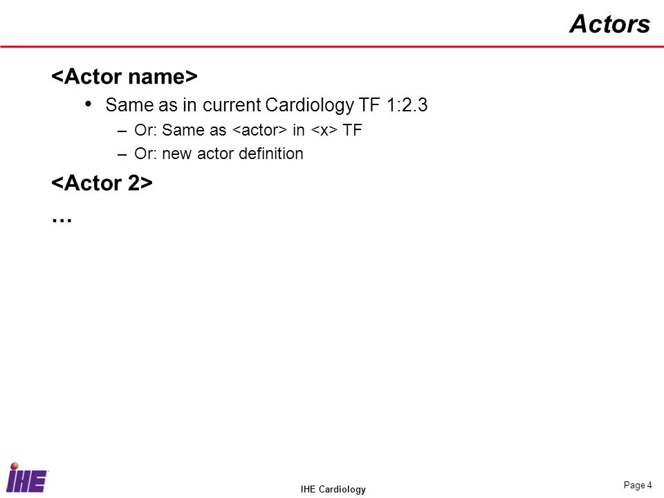 IHE Cardiology Page 4 Actors Same as in current Cardiology TF 1:2.3 –Or: Same as in TF –Or: new actor definition …