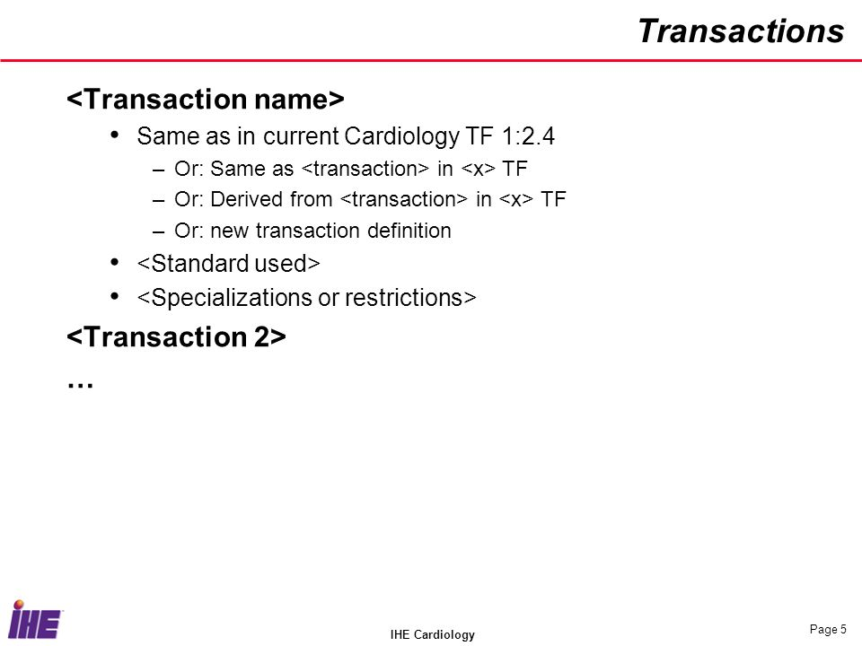 IHE Cardiology Page 5 Transactions Same as in current Cardiology TF 1:2.4 –Or: Same as in TF –Or: Derived from in TF –Or: new transaction definition …