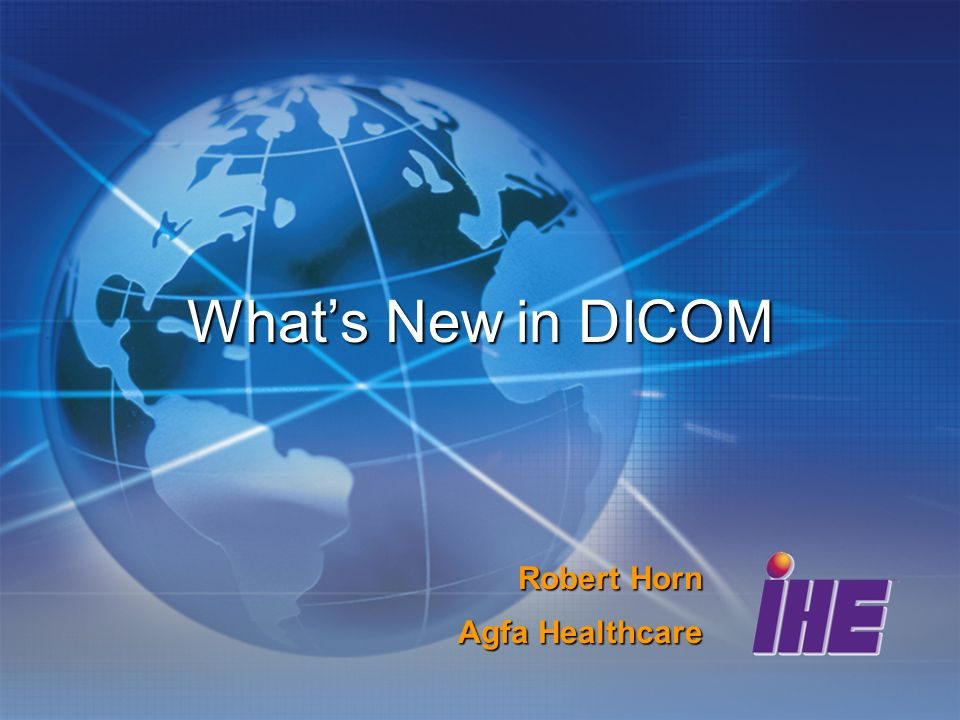 Whats New in DICOM Robert Horn Agfa Healthcare