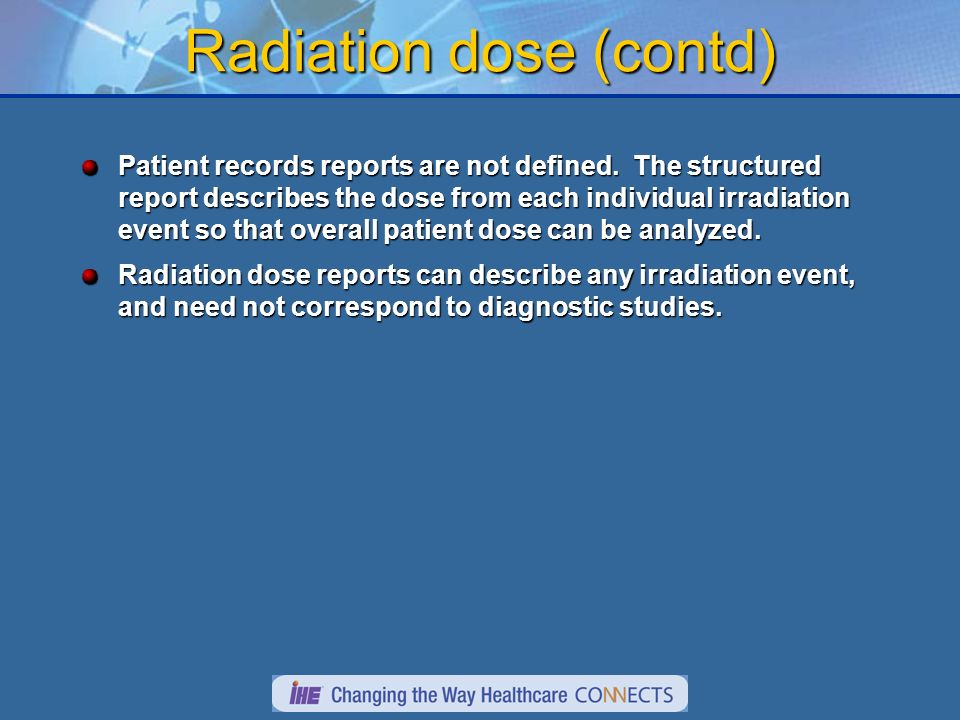 Radiation dose (contd) Patient records reports are not defined. The structured report describes the dose from each individual irradiation event so tha