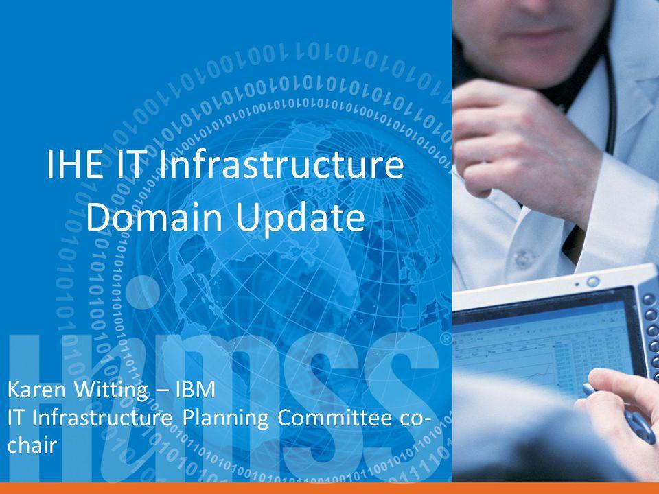 IHE IT Infrastructure Domain Update Karen Witting – IBM IT Infrastructure Planning Committee co- chair