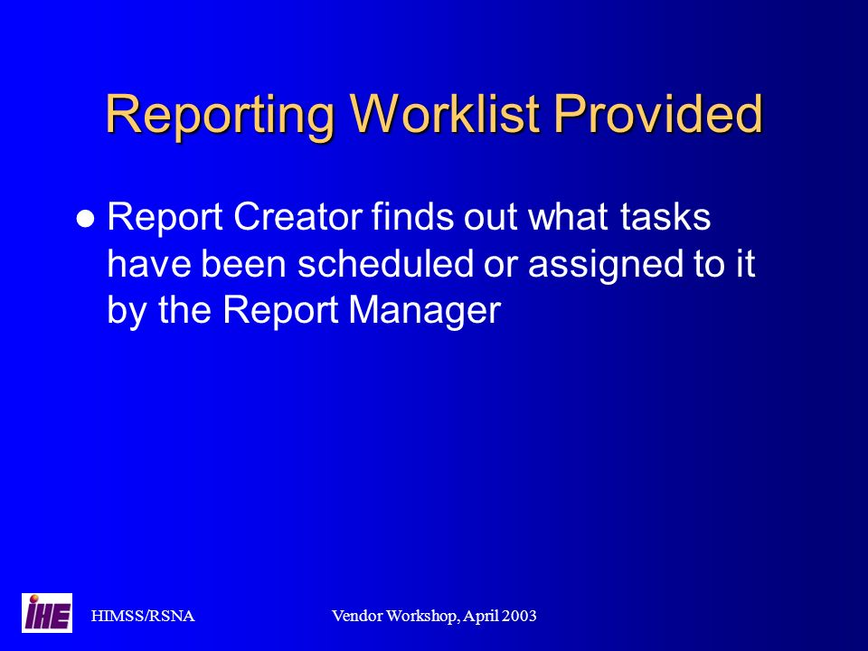 HIMSS/RSNAVendor Workshop, April 2003 Reporting Worklist Provided Report Creator finds out what tasks have been scheduled or assigned to it by the Rep