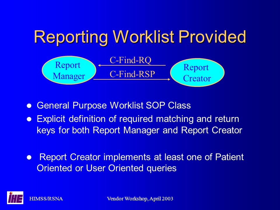 HIMSS/RSNAVendor Workshop, April 2003 Reporting Worklist Provided General Purpose Worklist SOP Class Explicit definition of required matching and retu
