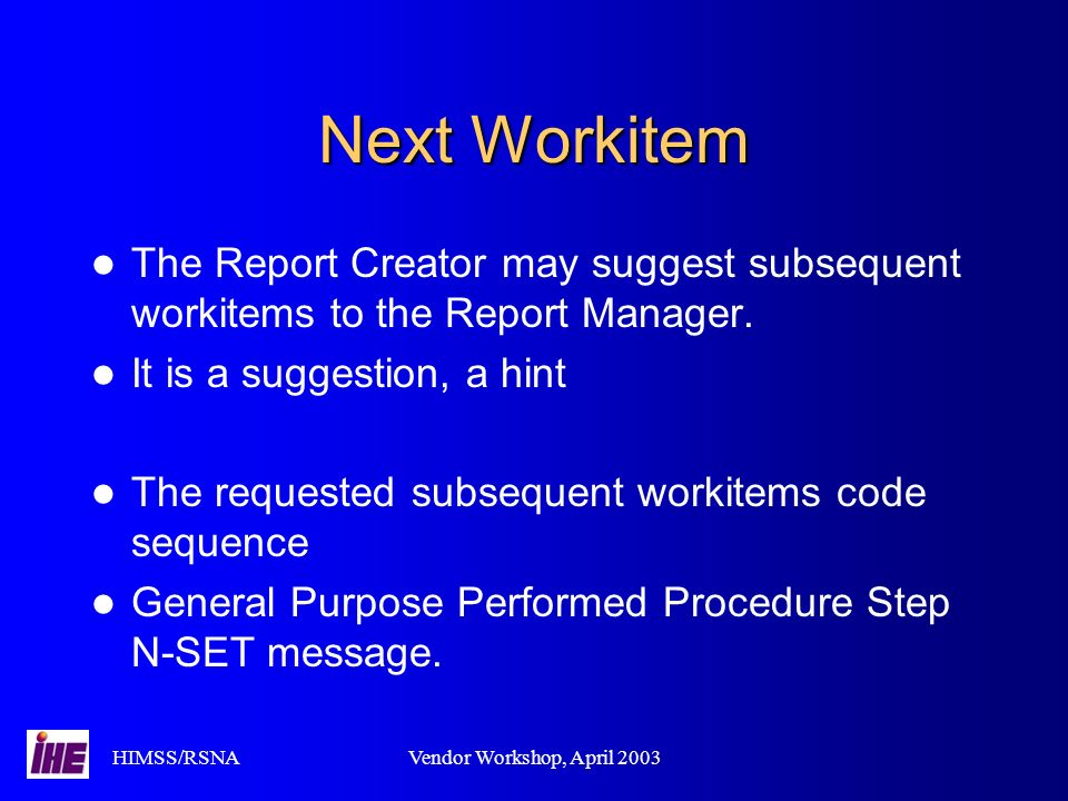 HIMSS/RSNAVendor Workshop, April 2003 Next Workitem The Report Creator may suggest subsequent workitems to the Report Manager. It is a suggestion, a h