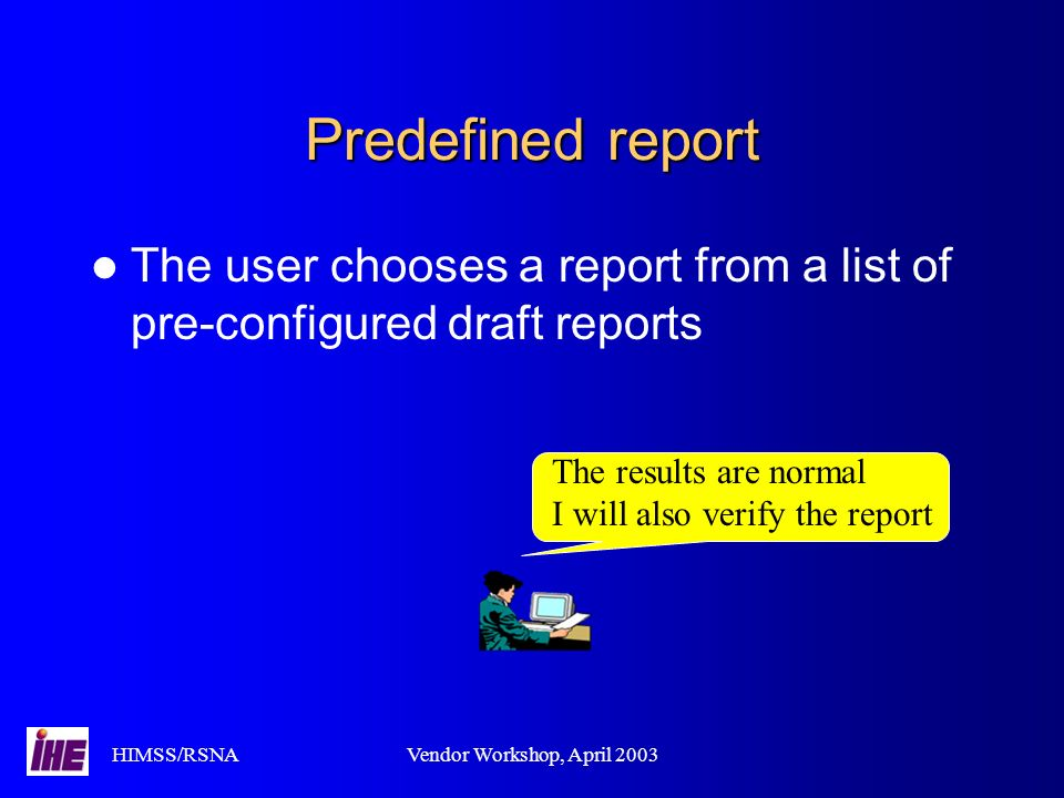 HIMSS/RSNAVendor Workshop, April 2003 Predefined report The user chooses a report from a list of pre-configured draft reports The results are normal I