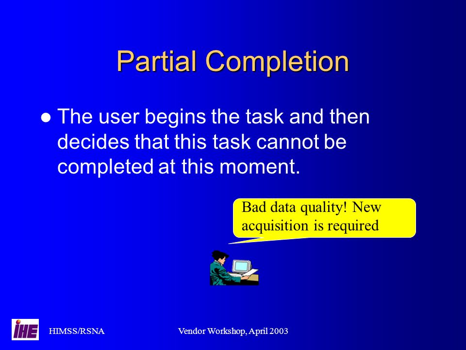 HIMSS/RSNAVendor Workshop, April 2003 Partial Completion The user begins the task and then decides that this task cannot be completed at this moment.