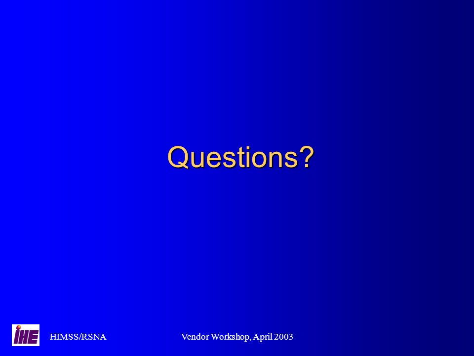 HIMSS/RSNAVendor Workshop, April 2003 Questions?